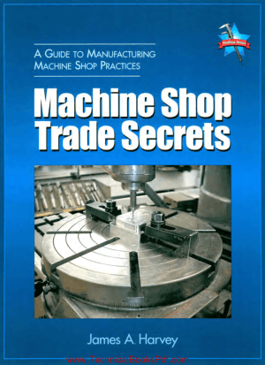 Machine Shop Trade Secrets A Guide To Manufacturing Machine Shop Practices by James a harvey