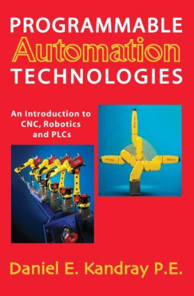 Programmable Automation Technologies an Introduction to CNC Robotics and PLCs By Daniel E. Kandray P.E