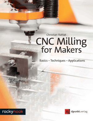 CNC Milling for Makers Basics Techniques Applications By Christian Rattat