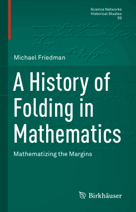 A History of Folding in Mathematics Mathematizing the Margins By Michael Friedman