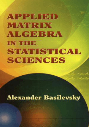 Applied Matrix Algebra in the Statistical Sciences by Alexander Basilevsky