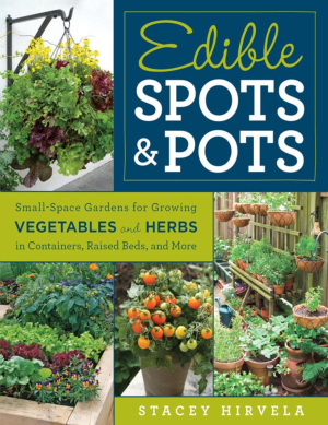 Edible Spots and Pots Small-Space Gardens for Growing Vegetables and Herbs in Containers, Raised Beds, and More by Stacey Hirvela