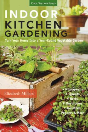 Indoor Kitchen Gardening Turn Your Home into a Year-round Vegetable Garden by Elizabeth Millard