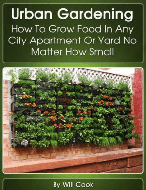 Urban Gardening How to Grow Food in Any City Apartmentor Yard No Matter How Small By Willcook