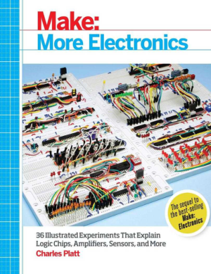 Make, More Electronics, 36 Illustrated Experiments That Explain Logic Chips, Amplifiers, Sensors and More by Charles Platt