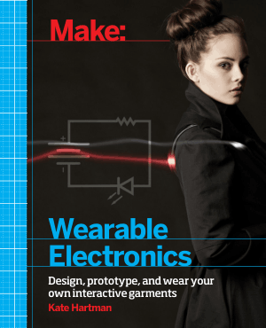 Make, Wearable Electronics, Design, Prototype and Wear your Own Interactive Garments by Kate Hartman