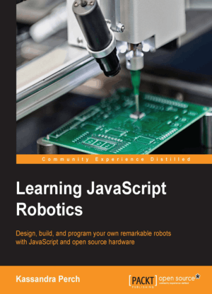 Learning JavaScript Robotics, Design, build, and program your own remarkable robots with JavaScript and open source hardware by Kassandra Perch