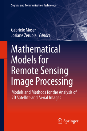Mathematical Models for Remote Sensing Image Processing, Models and Methods for the Analysis of 2D Satellite and Aerial Images by Gabriele Moser and Josiane Zerubia
