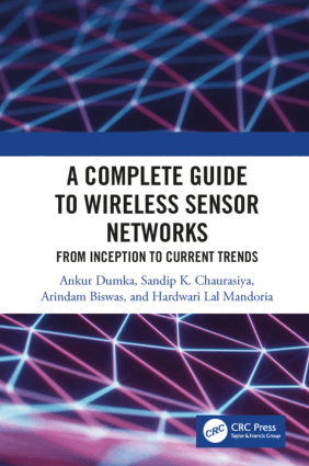 A Complete Guide to Wireless Sensor Networks From Inception to Current Trends by Ankur Dumka, Sandip K. Chaurasiya, Arindam Biswas, and Hardwari Lal Mandoria