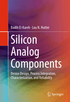 Silicon Analog Components Device Design, Process Integration, Characterization and Reliability by Badih El-Kareh and Lou N. Hutter
