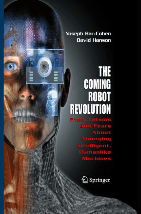 The Coming Robot Revolution Expectations and Fears about Emerging Intelligent, Humanlike Machines by Yoseph Bar-Cohen, David Hanson and Adi Marom