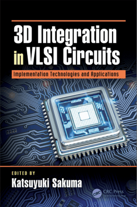3D Integration in VLSI Circuits Implementation Technologies and Applications by Katsuyuki Sakuma and Krzysztof Iniewski