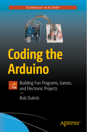 Coding the Arduino Building Fun Programs, Games, and Electronic Projects by Bob Dukish