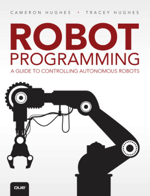 Robot Programming a Guide to Controlling Autonomous Robots Edited by Cameron Hughes and Tracey Hughes