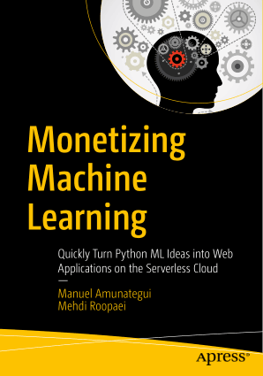 Monetizing Machine Learning Quickly Turn Python ML Ideas into Web Applications on the Serverless Cloud by Manuel Amunategui and Mehdi Roopaei