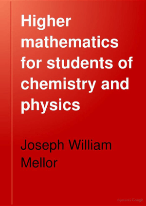 Higher Mathematics for students of Chemistry and Physics by Joseph William Mellor