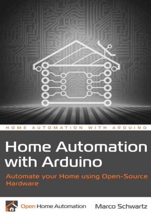 Home Automation with Arduino, Automate Your Home Using Open-Source Hardware by Marco Schwartz