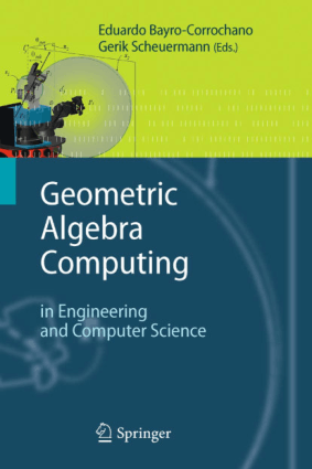 Geometric Algebra Computing in Engineering and Computer Science by Eduardo Bayro-Corrochano and Gerik Scheuermann