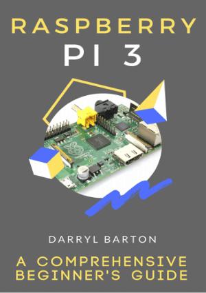 Raspberry Pi 3 A Comprehensive Beginner's Guide by Darryl Barton