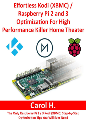 Effortless Kodi (XBMC) Raspberry Pi 2 and 3 Optimization for High Performance Killer Home Theater by Carol H