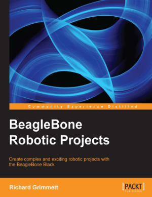 BeagleBone Robotic Projects Create Complex and Exciting Robotic Projects with the BeagleBone Black by Richard Grimmett