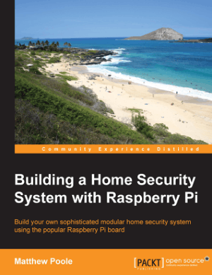 Building a Home Security System with Raspberry Pi, Build your own sophisticated modular home security system using the popular Raspberry Pi board by Matthew Poole