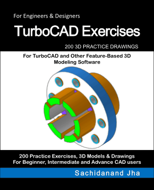 TurboCAD Exercises 200 3D Practice Drawings for TurboCAD and Other Feature-Based 3D Modeling Software by Sachidanand Jha