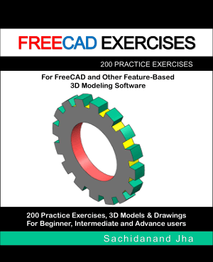 FREECAD Exercises 200 Practice Exercises for FREECAD and Other Feature-Based 3D Modeling Software by Sachidanand Jha