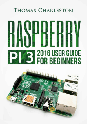 Raspberry Pi 3, 2016 User Guide for Beginners by Thomas Charleston