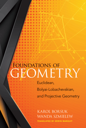 Foundations of Geometry Euclidean, Bolyai-Lobachevskian and Projective Geometry by Karol Borsuk and Wanda Szmielew