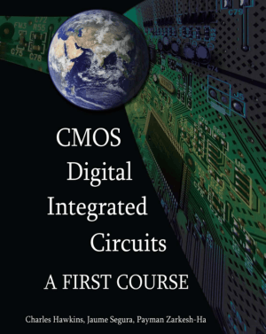 CMOS Digital Integrated Circuits, A First Course by Charles Hawkins, Jaume Segura, and Payman Zarkesh-Ha