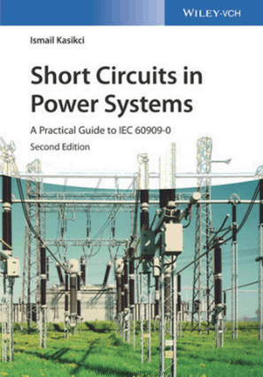 Short Circuits in Power Systems A Practical Guide to IEC 60909-0 Second Edition By Ismail Kasikci