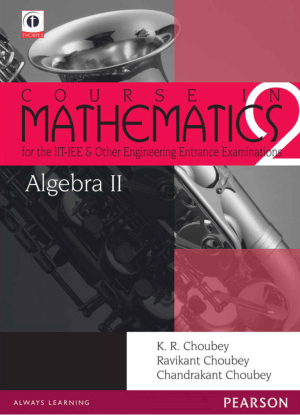 Algebra 2, Course in Mathematics for the IIT-JEE and Other Engineering Entrance Examinations by K. R. Choubey, Chandrakant Choubey and Ravikant Choubey