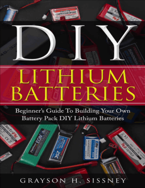 DIY Lithium Batteries Beginner's Guide to Building Your Own Battery Pack by Grayson H. Sissney
