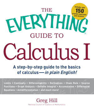 The Everything Guide to Calculus 1, a Step By Step Guide to the Basics of Calculus by Greg Hill
