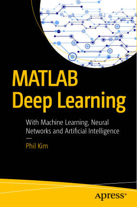 MATLAB Deep Learning With Machine Learning, Neural Networks and Artificial Intelligence by Phil Kim