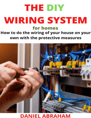 The DIY Wiring System for Homes How to Do the Wiring of Your House on Your Own with the Protective Measures by Daniel Abraham