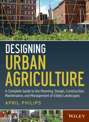 Designing Urban Agriculture a Complete Guide to the Planning, Design, Construction, Maintenance, and Management of Edible Landscapes by April Philips