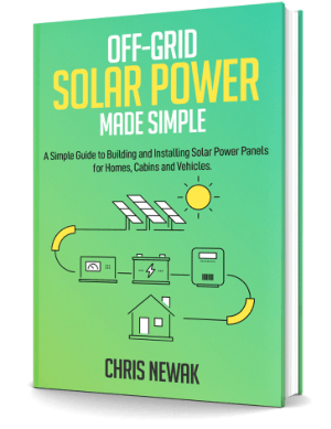Off-Grid Solar Power Made Simple, A Simple Guide to Building and Installing Solar Power Panels for Homes, Cabins and Vehicles by chris Newak