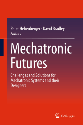 Mechatronic Futures Challenges and Solutions for Mechatronic Systems and their Designers by Peter Hehenberger and David Bradley
