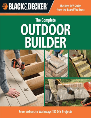 The Complete Outdoor Builder from Arbors to Walkways 150 DIY Projects