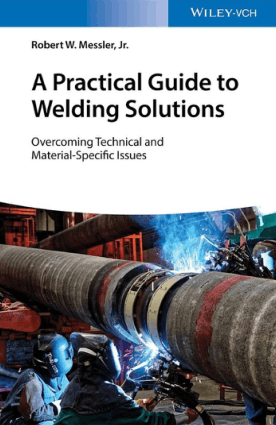 A Practical Guide to Welding Solutions Overcoming Technical and Material-Specific Issues by Robert W. Messler