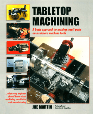 Tabletop Machining a Basic Approach to Making Small Parts on Miniature Machine Tools by Joe Martin