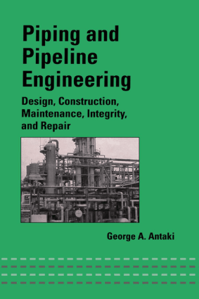 Piping and Pipeline Engineering Design, Construction, Maintenance, Integrity and Repair by George A.Antaki