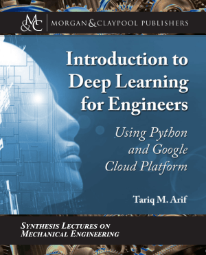 Introduction to Deep Learning for Engineers Using Python and Google Cloud Platform by Tariq M. Arif