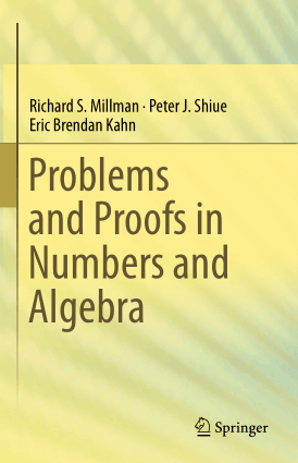Problems and Proofs in Numbers and Algebra By Richard S. Millman, Peter J. Shiue and Eric Brendan Kahn