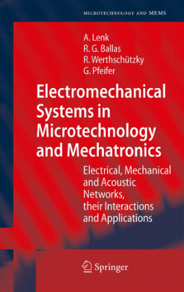 Electromechanical Systems in Microtechnology and Mechatronics, Electrical, Mechanical and Acoustic Networks, their Interactions and Applications by Arno Lenk, Rudiger G. Ballas, Roland Werthschutzky, and Gunther Pfeifer