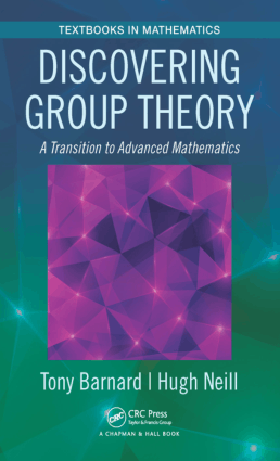 Discovering Group Theory a Transition to Advanced Mathematics by Tony Barnard and Hugh Neill