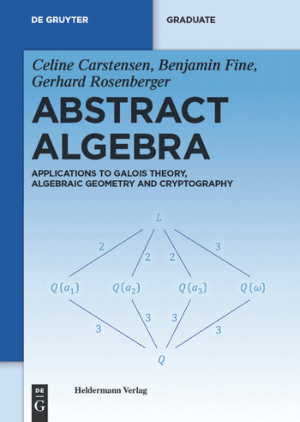Abstract Algebra Applications to Galois Theory, Algebraic Geometry and Cryptography by Celine Carstensen, Benjamin Fine and Gerhard Rosenberger