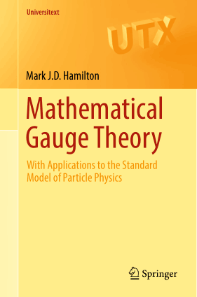 Mathematical Gauge Theory With Applications to the Standard Model of Particle Physics by Mark J.D. Hamilton